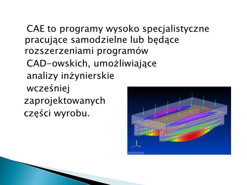 CAE to programy wysoko specjalistyczne pracujące samodzielne lub będące rozszerzeniami programów CAD-owskich, umożliwiające analizy inżynierskie wcześniej zaprojektowanych części wyrobu.