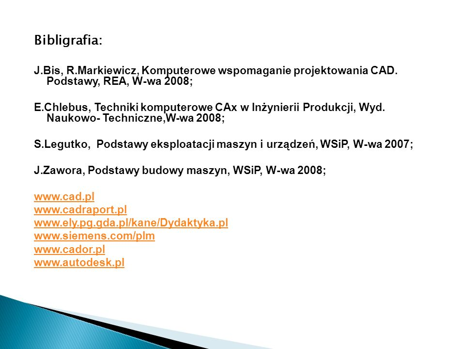 Bibligrafia: J.Bis, R.Markiewicz, Komputerowe wspomaganie projektowania CAD. Podstawy, REA, W-wa 2008;