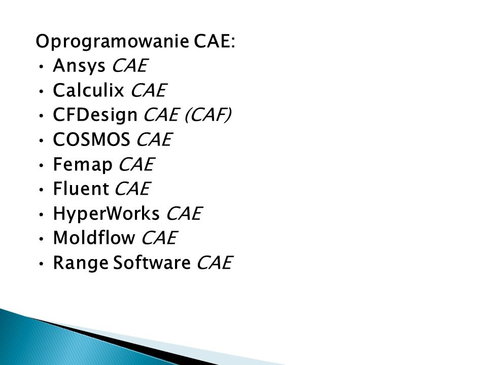 Oprogramowanie CAE: • Ansys CAE • Calculix CAE • CFDesign CAE (CAF) • COSMOS CAE • Femap CAE • Fluent CAE • HyperWorks CAE • Moldflow CAE • Range Software CAE