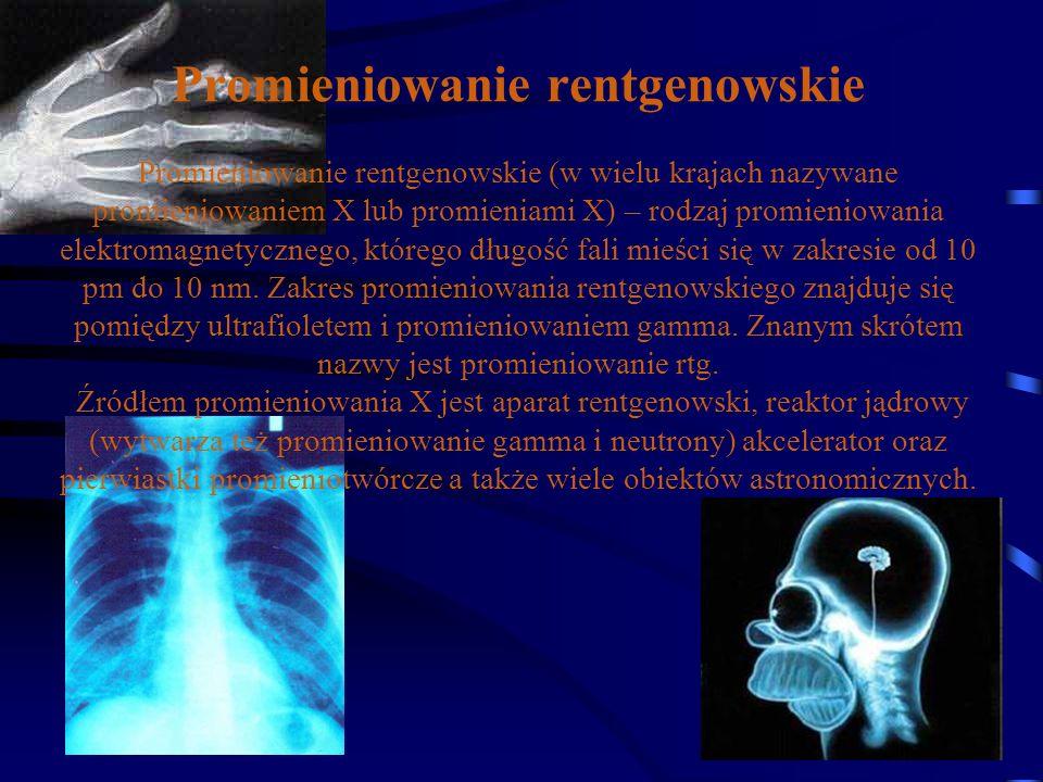 Promieniowanie rentgenowskie Promieniowanie rentgenowskie (w wielu krajach nazywane promieniowaniem X lub promieniami X) – rodzaj promieniowania elektromagnetycznego, którego długość fali mieści się w zakresie od 10 pm do 10 nm.