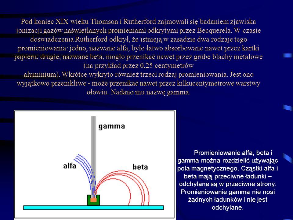 Pod koniec XIX wieku Thomson i Rutherford zajmowali się badaniem zjawiska jonizacji gazów naświetlanych promieniami odkrytymi przez Becquerela. W czasie doświadczenia Rutherford odkrył, że istnieją w zasadzie dwa rodzaje tego promieniowania: jedno, nazwane alfa, było łatwo absorbowane nawet przez kartki papieru; drugie, nazwane beta, mogło przenikać nawet przez grube blachy metalowe (na przykład przez 0,25 centymetrów aluminium). Wkrótce wykryto również trzeci rodzaj promieniowania. Jest ono wyjątkowo przenikliwe - może przenikać nawet przez kilkucentymetrowe warstwy ołowiu. Nadano mu nazwę gamma.