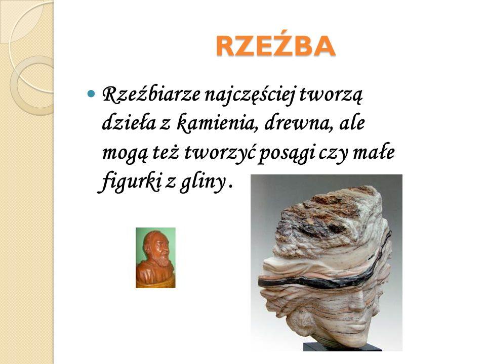 RZEŹBA Rzeźbiarze najczęściej tworzą dzieła z kamienia, drewna, ale mogą też tworzyć posągi czy małe figurki z gliny .