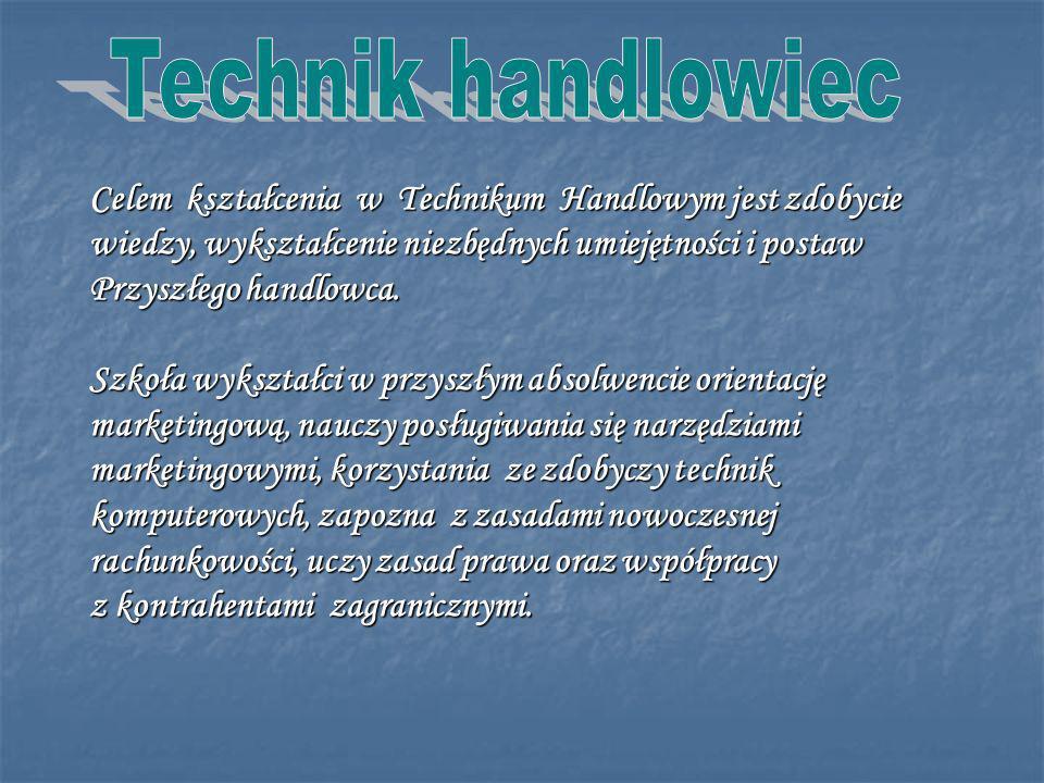 Technik handlowiec Celem kształcenia w Technikum Handlowym jest zdobycie. wiedzy, wykształcenie niezbędnych umiejętności i postaw.