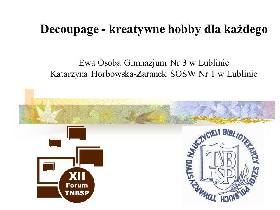 Decoupage - kreatywne hobby dla każdego Ewa Osoba Gimnazjum Nr 3 w Lublinie Katarzyna Horbowska-Zaranek SOSW Nr 1 w Lublinie
