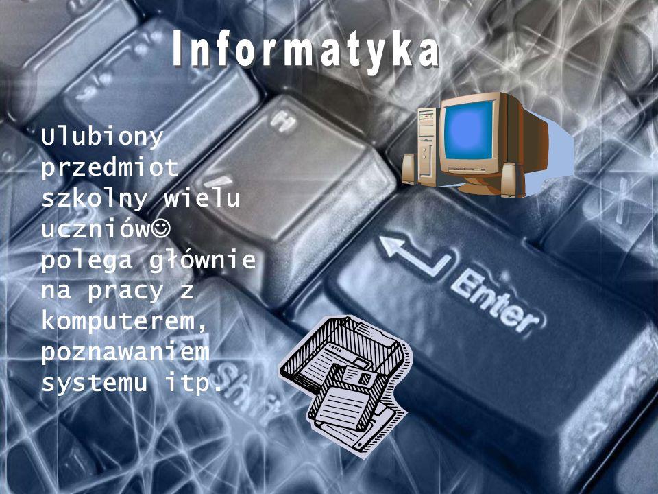 Informatyka Ulubiony przedmiot szkolny wielu uczniów polega głównie na pracy z komputerem, poznawaniem systemu itp.