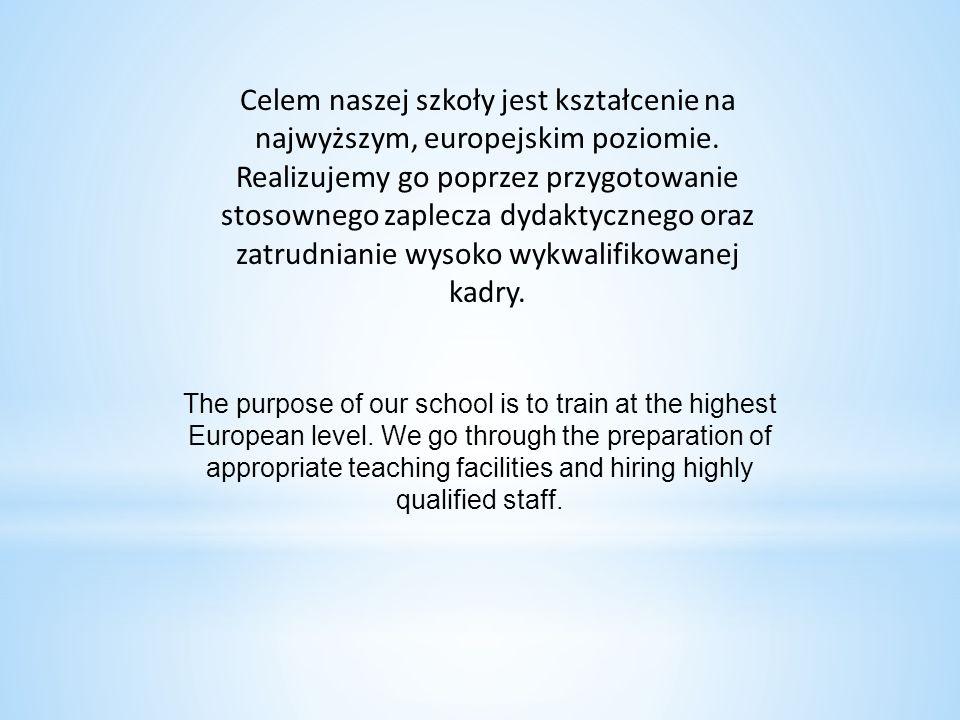 Celem naszej szkoły jest kształcenie na najwyższym, europejskim poziomie. Realizujemy go poprzez przygotowanie stosownego zaplecza dydaktycznego oraz zatrudnianie wysoko wykwalifikowanej kadry.