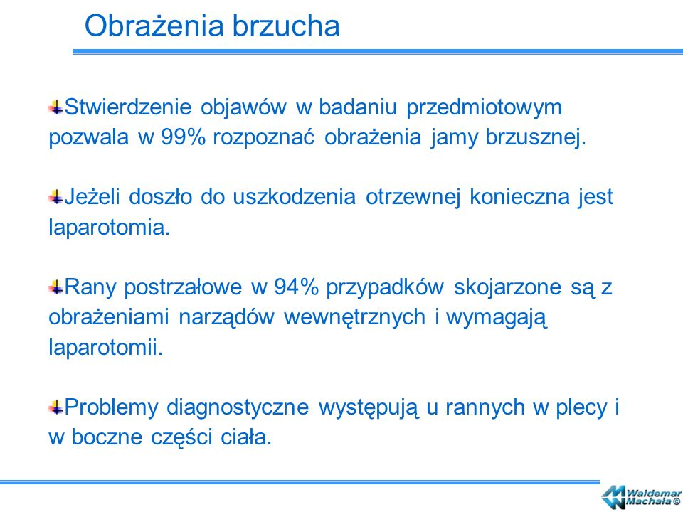 Obrażenia brzucha Stwierdzenie objawów w badaniu przedmiotowym pozwala w 99% rozpoznać obrażenia jamy brzusznej.