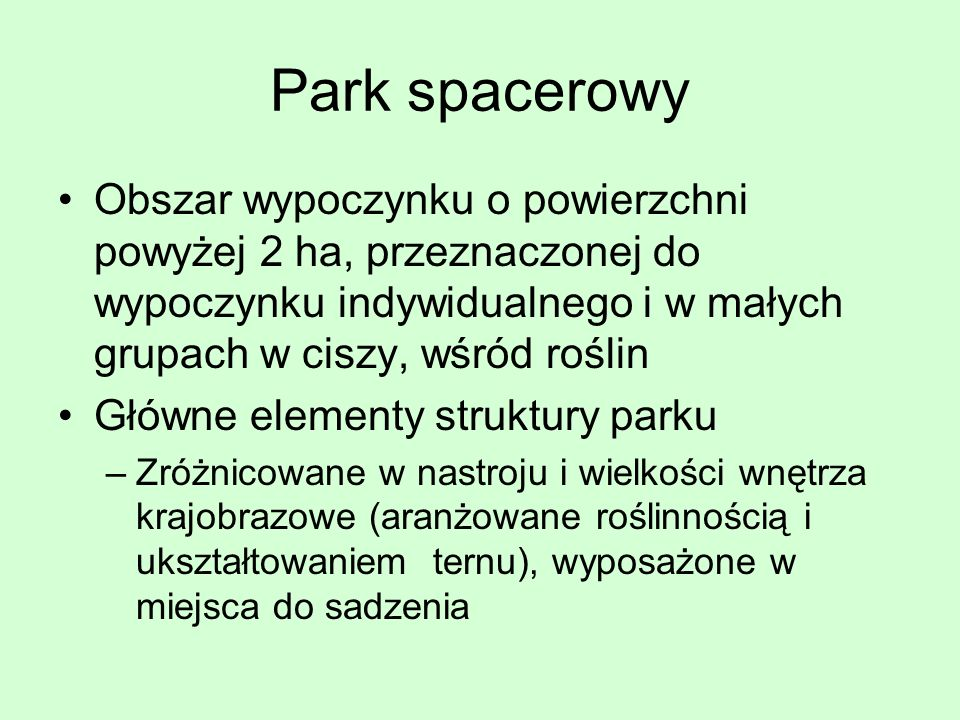 Park spacerowy Obszar wypoczynku o powierzchni powyżej 2 ha, przeznaczonej do wypoczynku indywidualnego i w małych grupach w ciszy, wśród roślin.