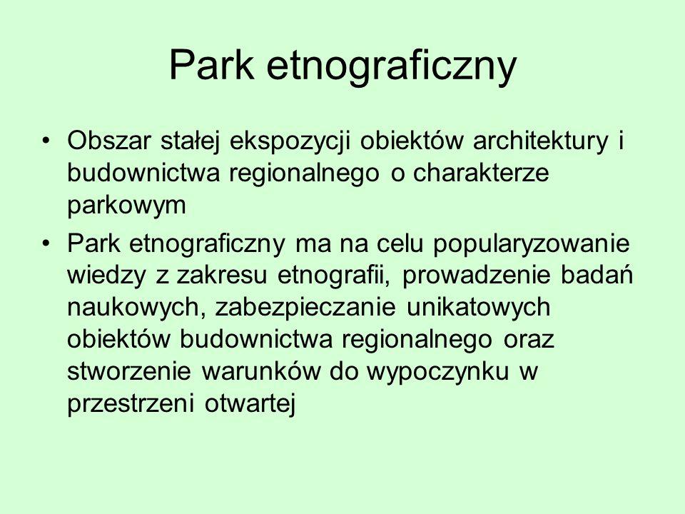 Park etnograficzny Obszar stałej ekspozycji obiektów architektury i budownictwa regionalnego o charakterze parkowym.