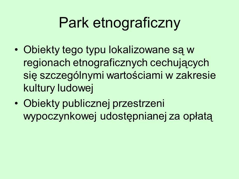 Park etnograficzny Obiekty tego typu lokalizowane są w regionach etnograficznych cechujących się szczególnymi wartościami w zakresie kultury ludowej.