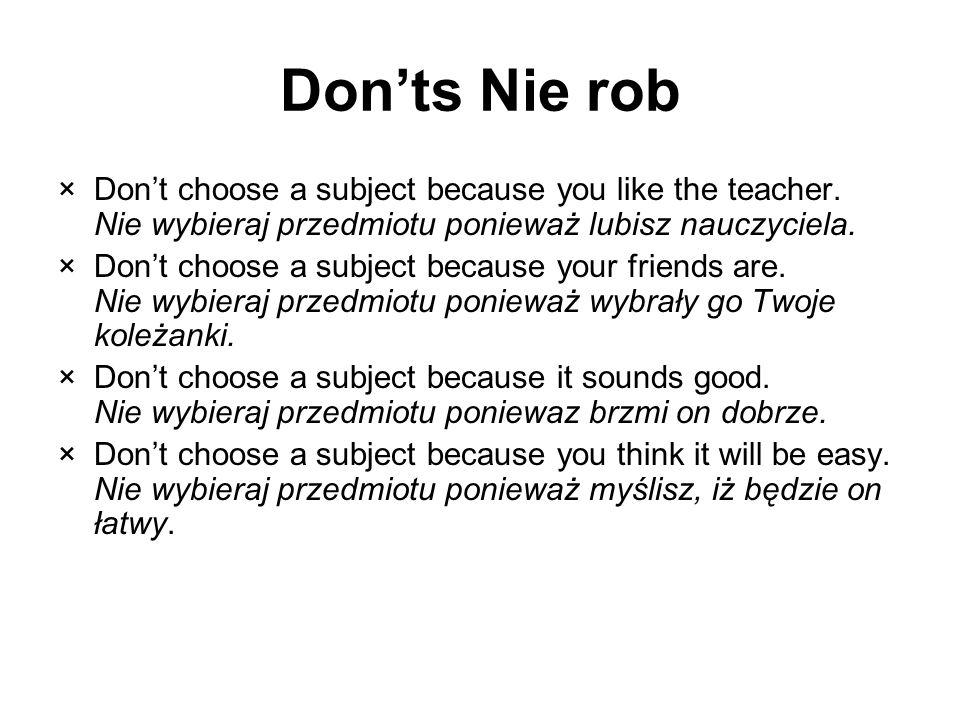 Don'ts Nie rob Don't choose a subject because you like the teacher. Nie wybieraj przedmiotu ponieważ lubisz nauczyciela.