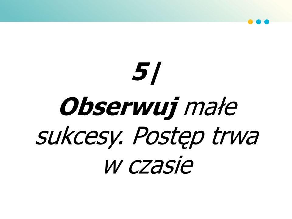 5| Obserwuj małe sukcesy. Postęp trwa w czasie