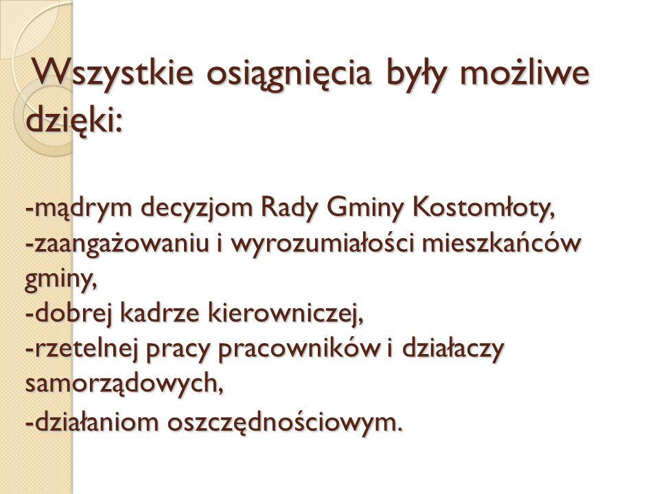 Wszystkie osiągnięcia były możliwe dzięki: -mądrym decyzjom Rady Gminy Kostomłoty, -zaangażowaniu i wyrozumiałości mieszkańców gminy, -dobrej kadrze kierowniczej, -rzetelnej pracy pracowników i działaczy samorządowych, -działaniom oszczędnościowym.