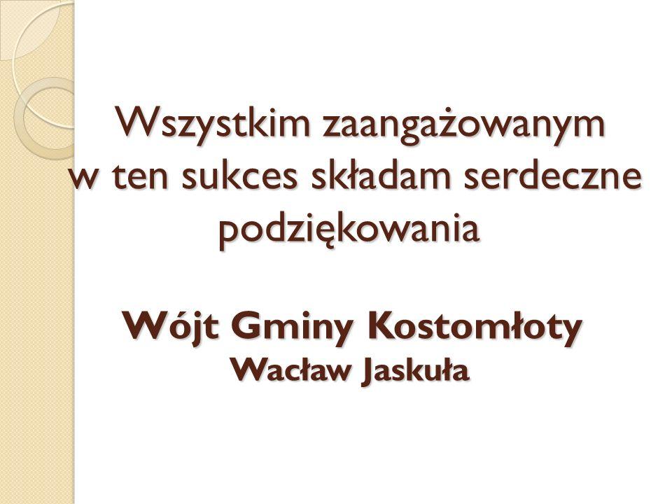 Wszystkim zaangażowanym w ten sukces składam serdeczne podziękowania Wójt Gminy Kostomłoty Wacław Jaskuła