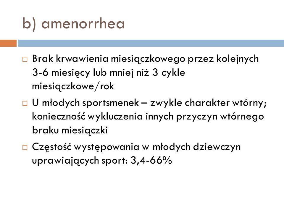 b) amenorrhea Brak krwawienia miesiączkowego przez kolejnych 3-6 miesięcy lub mniej niż 3 cykle miesiączkowe/rok.