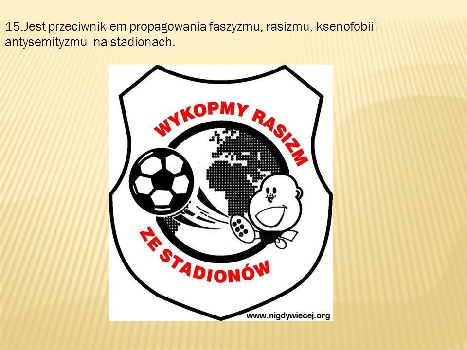 15.Jest przeciwnikiem propagowania faszyzmu, rasizmu, ksenofobii i antysemityzmu na stadionach.