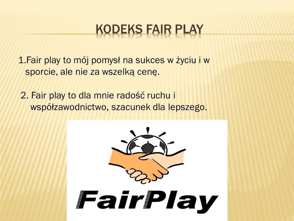 Kodeks Fair Play 1.Fair play to mój pomysł na sukces w życiu i w sporcie, ale nie za wszelką cenę.