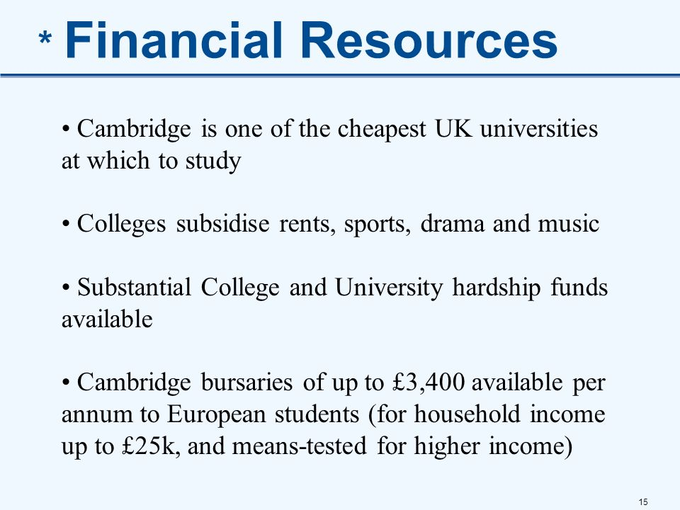 * Financial Resources Cambridge is one of the cheapest UK universities at which to study. Colleges subsidise rents, sports, drama and music.
