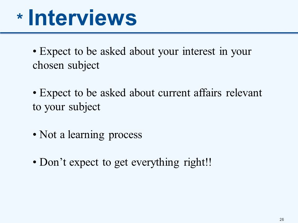 * Interviews Expect to be asked about your interest in your chosen subject. Expect to be asked about current affairs relevant to your subject.