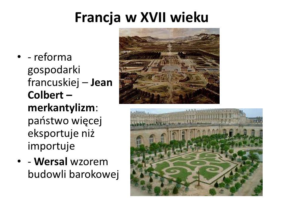 Francja w XVII wieku - reforma gospodarki francuskiej – Jean Colbert – merkantylizm: państwo więcej eksportuje niż importuje.