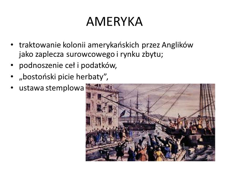 AMERYKA traktowanie kolonii amerykańskich przez Anglików jako zaplecza surowcowego i rynku zbytu; podnoszenie ceł i podatków,