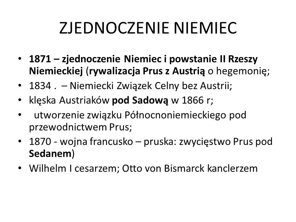 ZJEDNOCZENIE NIEMIEC 1871 – zjednoczenie Niemiec i powstanie II Rzeszy Niemieckiej (rywalizacja Prus z Austrią o hegemonię;