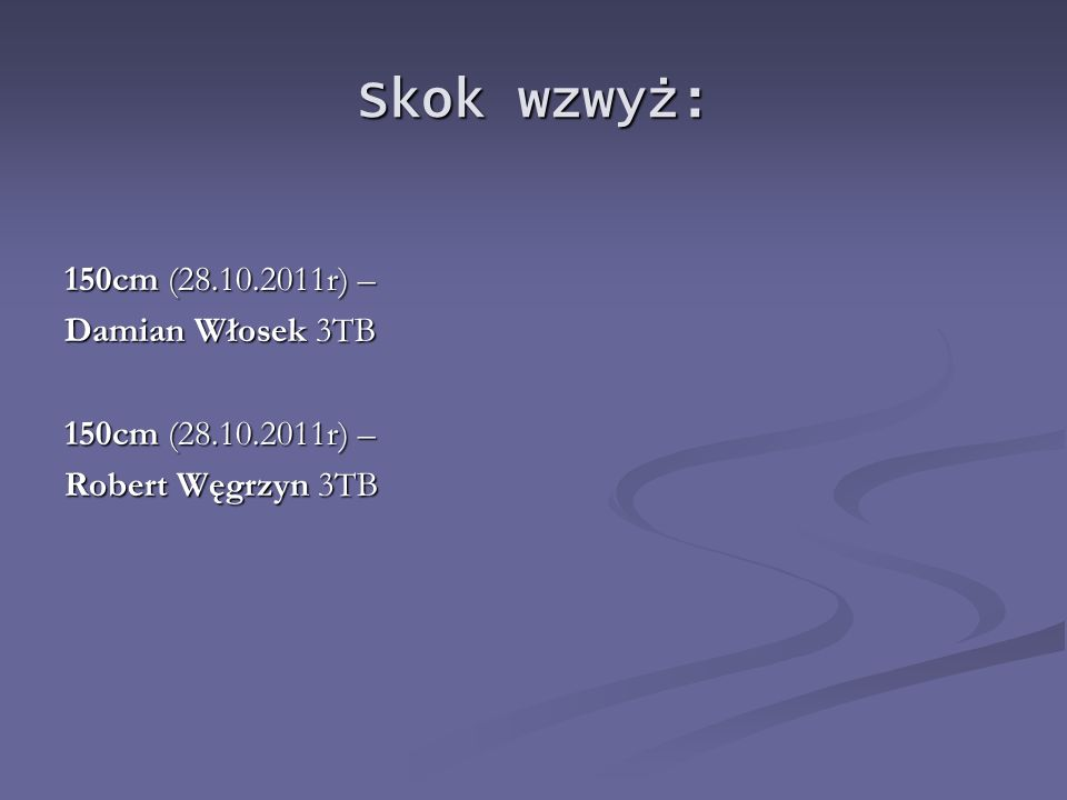 Skok wzwyż: 150cm (28.10.2011r) – Damian Włosek 3TB Robert Węgrzyn 3TB
