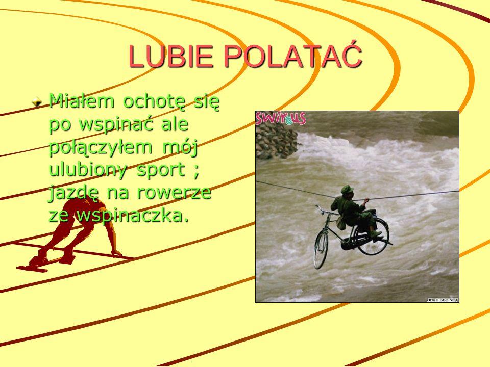 LUBIE POLATAĆ Miałem ochotę się po wspinać ale połączyłem mój ulubiony sport ; jazdę na rowerze ze wspinaczka.