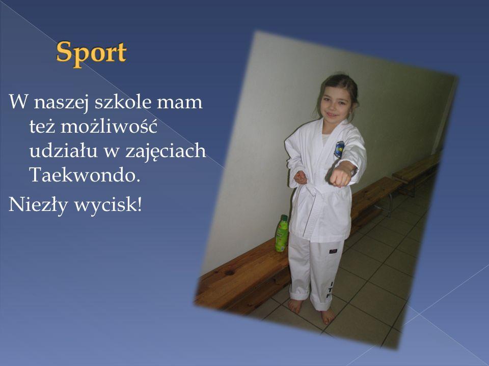 Sport W naszej szkole mam też możliwość udziału w zajęciach Taekwondo. Niezły wycisk!