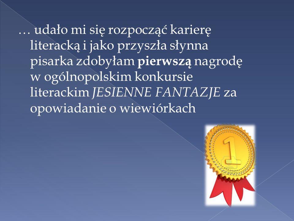 … udało mi się rozpocząć karierę literacką i jako przyszła słynna pisarka zdobyłam pierwszą nagrodę w ogólnopolskim konkursie literackim JESIENNE FANTAZJE za opowiadanie o wiewiórkach