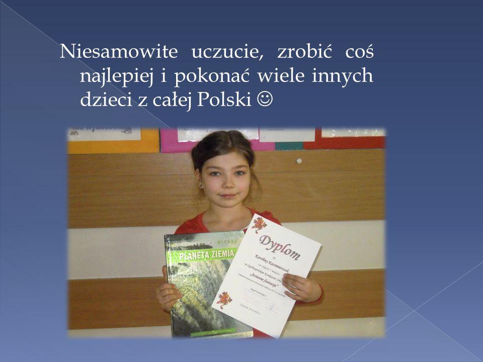 Niesamowite uczucie, zrobić coś najlepiej i pokonać wiele innych dzieci z całej Polski 