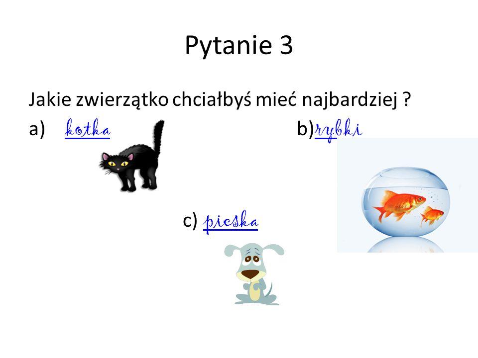 Pytanie 3 Jakie zwierzątko chciałbyś mieć najbardziej a) kotka b)rybki c) pieska