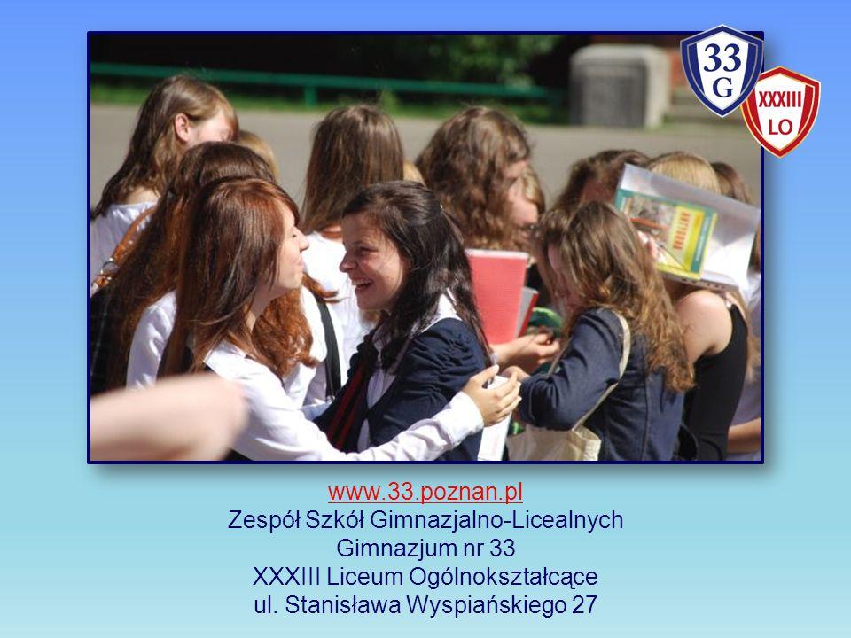 www.33.poznan.pl Zespół Szkół Gimnazjalno-Licealnych Gimnazjum nr 33 XXXIII Liceum Ogólnokształcące ul.