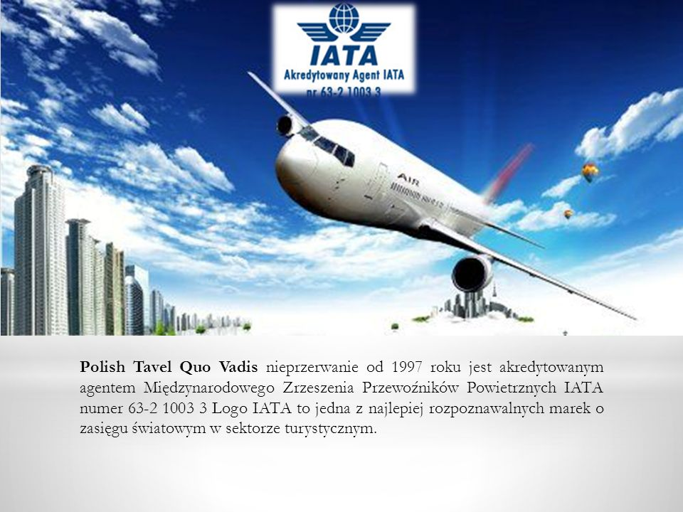 Polish Tavel Quo Vadis nieprzerwanie od 1997 roku jest akredytowanym agentem Międzynarodowego Zrzeszenia Przewoźników Powietrznych IATA numer 63-2 1003 3 Logo IATA to jedna z najlepiej rozpoznawalnych marek o zasięgu światowym w sektorze turystycznym.