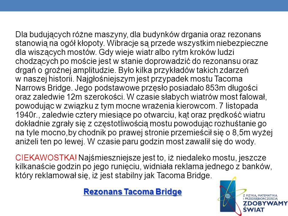 Dla budujących różne maszyny, dla budynków drgania oraz rezonans stanowią na ogół kłopoty. Wibracje są przede wszystkim niebezpieczne dla wiszących mostów. Gdy wieje wiatr albo rytm kroków ludzi chodzących po moście jest w stanie doprowadzić do rezonansu oraz drgań o groźnej amplitudzie. Było kilka przykładów takich zdarzeń w naszej historii. Najgłośniejszym jest przypadek mostu Tacoma Narrows Bridge. Jego podstawowe przęsło posiadało 853m długości oraz zaledwie 12m szerokości. W czasie słabych wiatrów most falował, powodując w związku z tym mocne wrażenia kierowcom. 7 listopada 1940r., zaledwie cztery miesiące po otwarciu, kąt oraz prędkość wiatru dokładnie zgrały się z częstotliwością mostu powodując rozhuśtanie go na tyle mocno,by chodnik po prawej stronie przemieścił się o 8,5m wyżej aniżeli ten po lewej. W czasie paru godzin most zawalił się do wody.