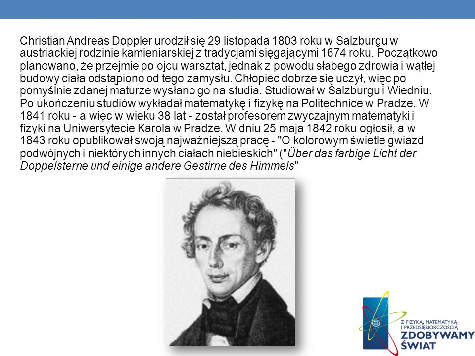 Christian Andreas Doppler urodził się 29 listopada 1803 roku w Salzburgu w austriackiej rodzinie kamieniarskiej z tradycjami sięgającymi 1674 roku.