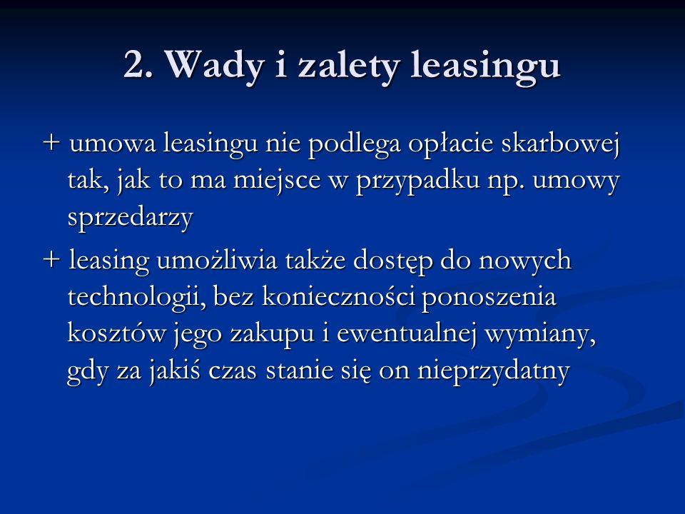 2. Wady i zalety leasingu + umowa leasingu nie podlega opłacie skarbowej tak, jak to ma miejsce w przypadku np. umowy sprzedarzy.