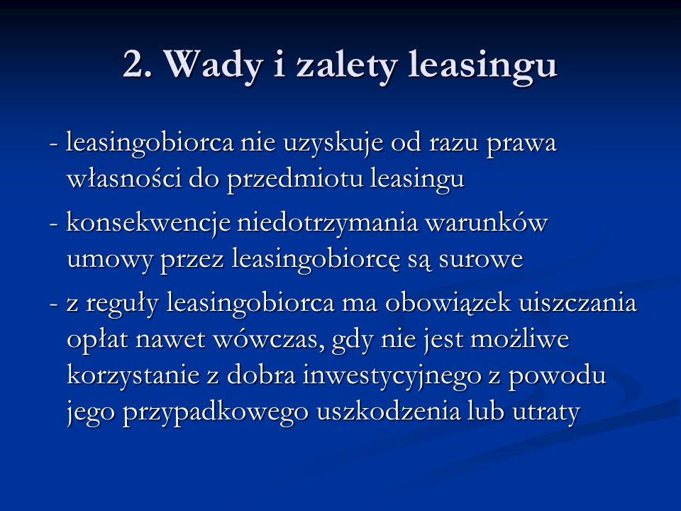 2. Wady i zalety leasingu - leasingobiorca nie uzyskuje od razu prawa własności do przedmiotu leasingu.