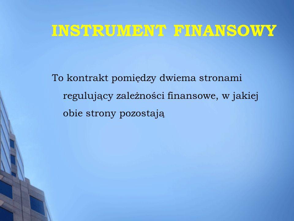 INSTRUMENT FINANSOWY To kontrakt pomiędzy dwiema stronami regulujący zależności finansowe, w jakiej obie strony pozostają.