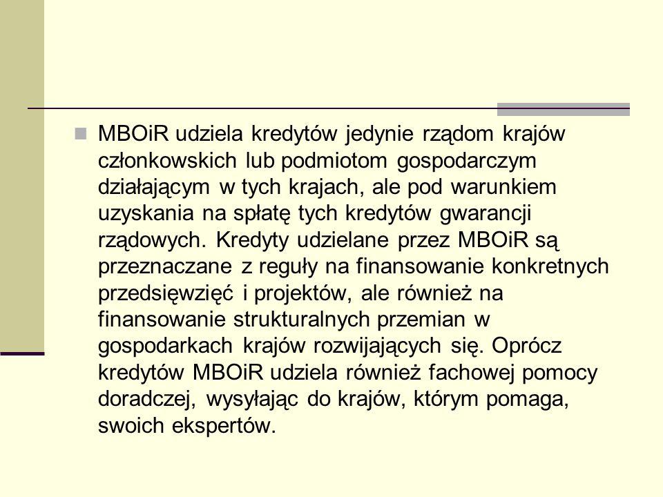MBOiR udziela kredytów jedynie rządom krajów członkowskich lub podmiotom gospodarczym działającym w tych krajach, ale pod warunkiem uzyskania na spłatę tych kredytów gwarancji rządowych.
