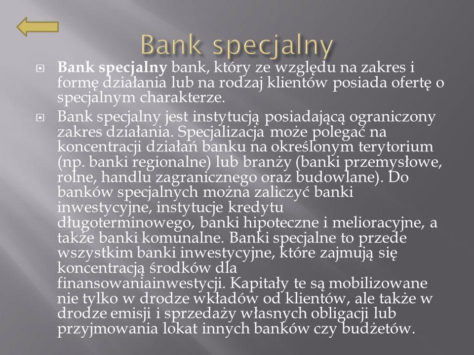Bank specjalny Bank specjalny bank, który ze względu na zakres i formę działania lub na rodzaj klientów posiada ofertę o specjalnym charakterze.