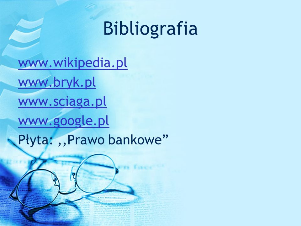 Bibliografia www.wikipedia.pl www.bryk.pl www.sciaga.pl www.google.pl Płyta: ,,Prawo bankowe