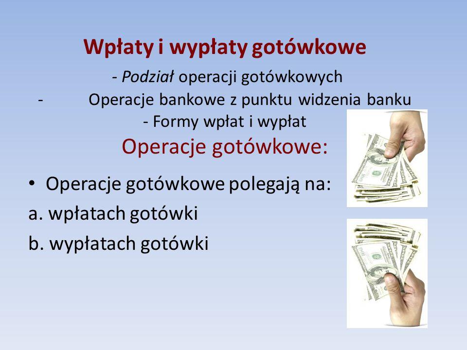 Operacje gotówkowe polegają na: a. wpłatach gotówki