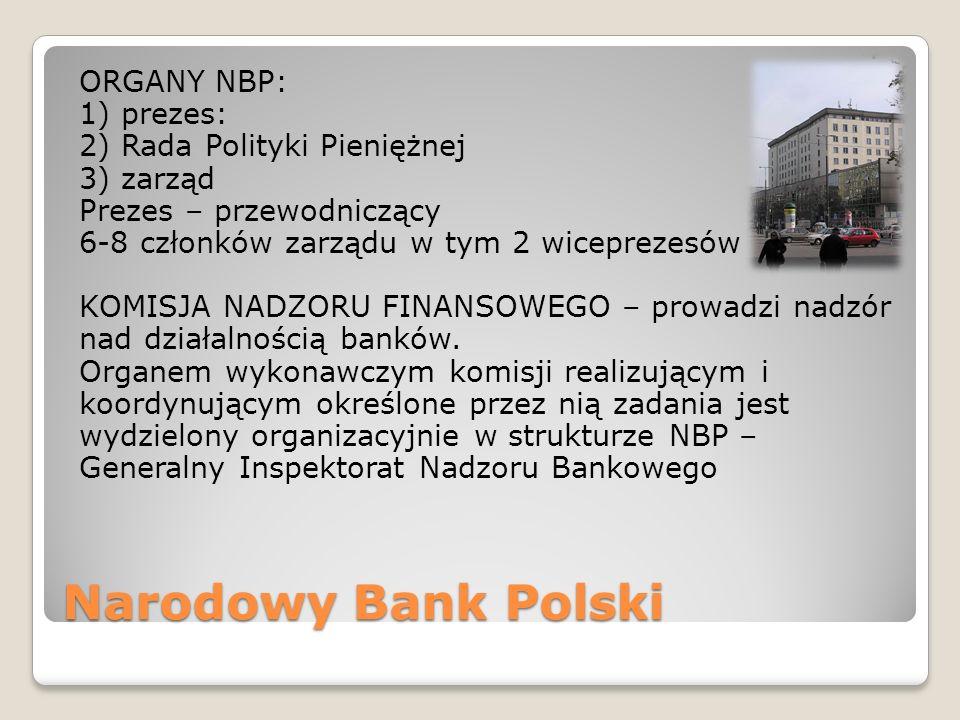 ORGANY NBP: 1) prezes: 2) Rada Polityki Pieniężnej 3) zarząd Prezes – przewodniczący 6-8 członków zarządu w tym 2 wiceprezesów KOMISJA NADZORU FINANSOWEGO – prowadzi nadzór nad działalnością banków. Organem wykonawczym komisji realizującym i koordynującym określone przez nią zadania jest wydzielony organizacyjnie w strukturze NBP – Generalny Inspektorat Nadzoru Bankowego