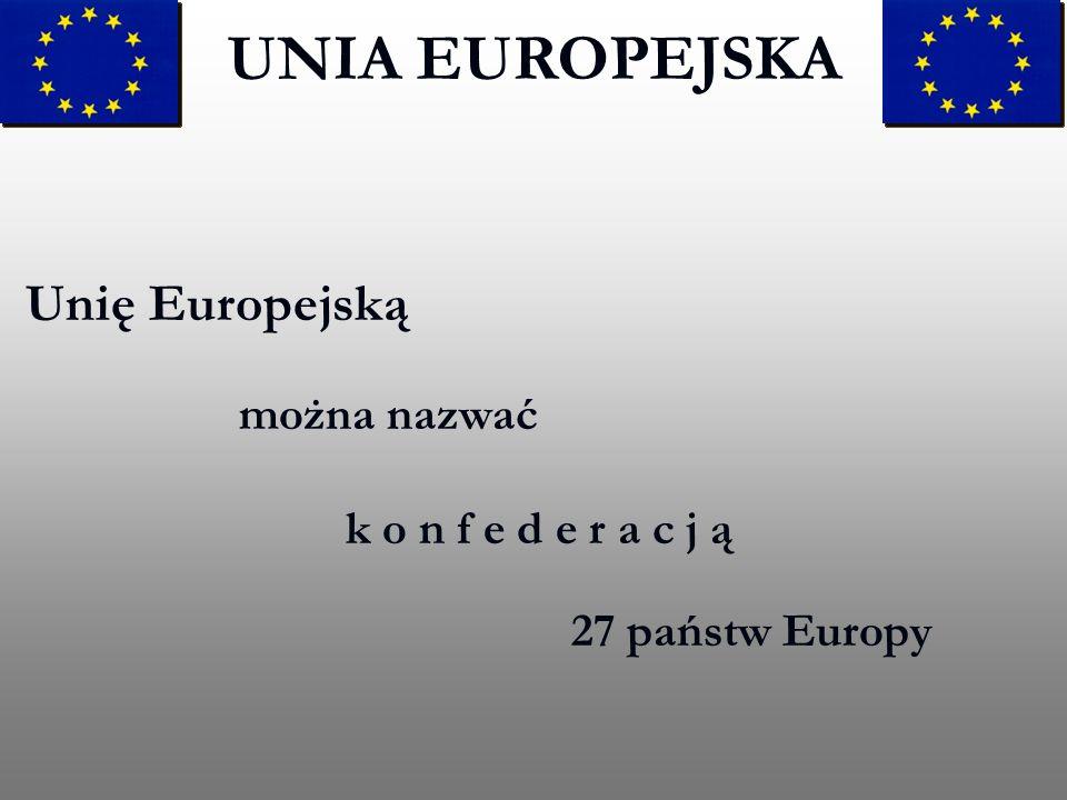 UNIA EUROPEJSKA Unię Europejską można nazwać k o n f e d e r a c j ą