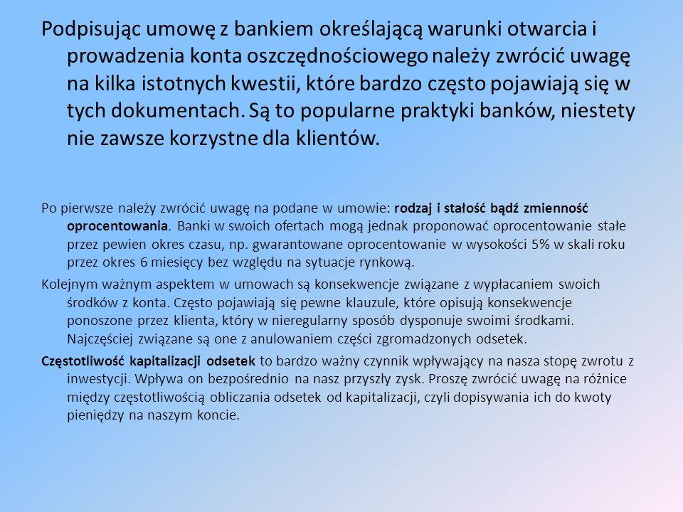 Podpisując umowę z bankiem określającą warunki otwarcia i prowadzenia konta oszczędnościowego należy zwrócić uwagę na kilka istotnych kwestii, które bardzo często pojawiają się w tych dokumentach. Są to popularne praktyki banków, niestety nie zawsze korzystne dla klientów.