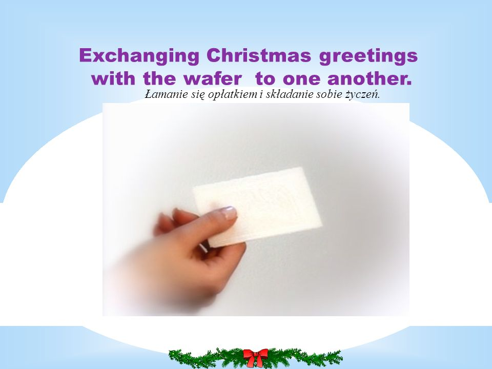Exchanging Christmas greetings with the wafer to one another.
