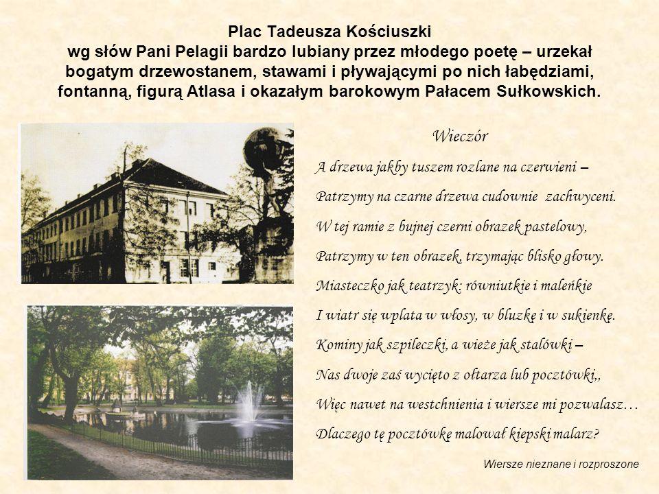 Plac Tadeusza Kościuszki wg słów Pani Pelagii bardzo lubiany przez młodego poetę – urzekał bogatym drzewostanem, stawami i pływającymi po nich łabędziami, fontanną, figurą Atlasa i okazałym barokowym Pałacem Sułkowskich.