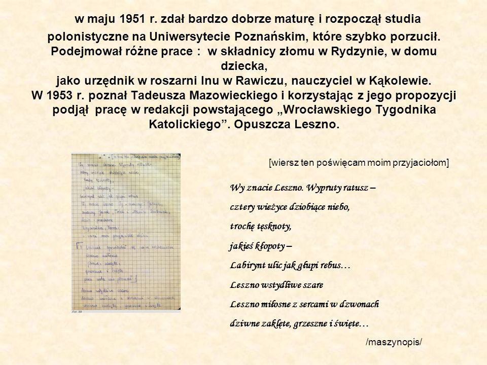 """w maju 1951 r. zdał bardzo dobrze maturę i rozpoczął studia polonistyczne na Uniwersytecie Poznańskim, które szybko porzucił. Podejmował różne prace : w składnicy złomu w Rydzynie, w domu dziecka, jako urzędnik w roszarni lnu w Rawiczu, nauczyciel w Kąkolewie. W 1953 r. poznał Tadeusza Mazowieckiego i korzystając z jego propozycji podjął pracę w redakcji powstającego """"Wrocławskiego Tygodnika Katolickiego . Opuszcza Leszno."""