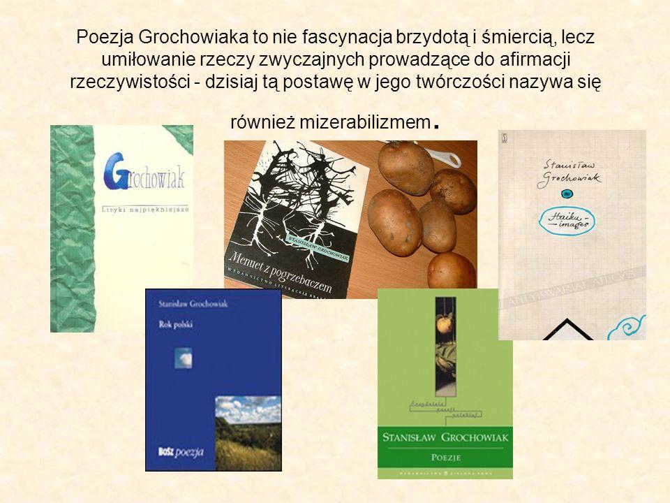 Poezja Grochowiaka to nie fascynacja brzydotą i śmiercią, lecz umiłowanie rzeczy zwyczajnych prowadzące do afirmacji rzeczywistości - dzisiaj tą postawę w jego twórczości nazywa się również mizerabilizmem.